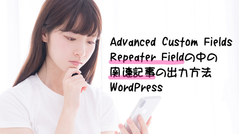 Advanced Custom FieldsのRepeater Field(繰り返しフィールド)の中の関連記事の出力方法/WordPress
